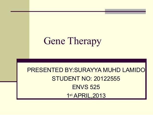 Gene Therapy PRESENTED BY:SURAYYA MUHD LAMIDO STUDENT NO: 20122555 ENVS 525 1st APRIL,2013