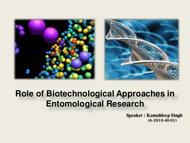 Role of Biotechnological Approaches in Entomological Research Speaker : Kamaldeep Singh (A-2010-40-01)