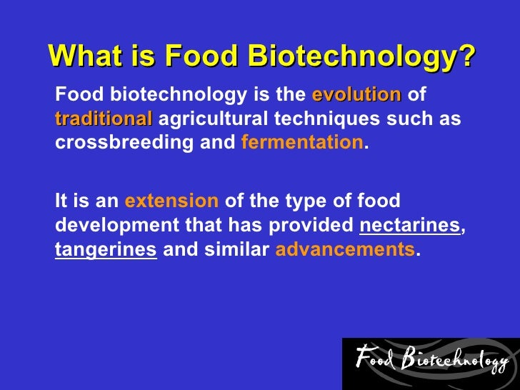 What is Food Biotechnology?Food biotechnology is the evolution oftraditional agricultural techniques such ascrossbreeding ...