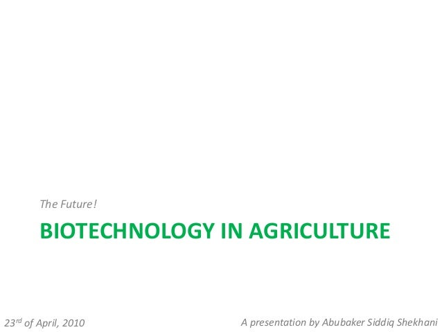 BIOTECHNOLOGY IN AGRICULTURE The Future! 23rd of April, 2010 A presentation by Abubaker Siddiq Shekhani