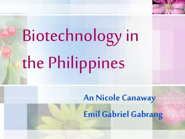 Biotechnology in the Philippines An Nicole Canaway Emil Gabriel Gabrang
