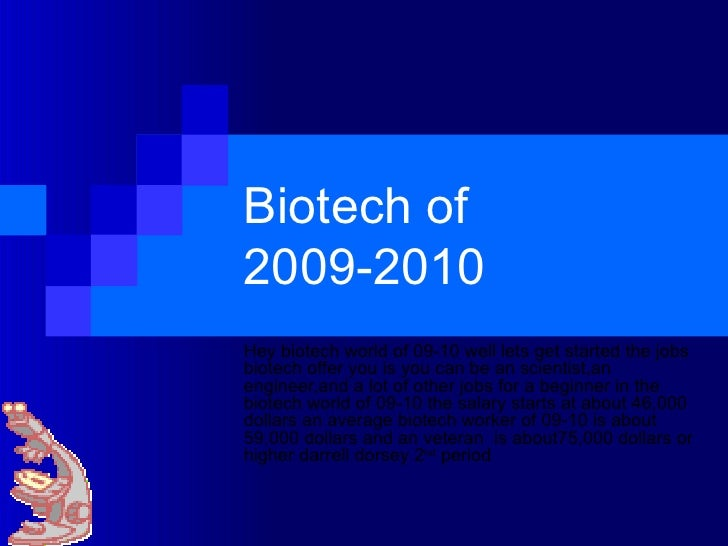 Biotech of 2009-2010 Hey biotech world of 09-10 well lets get started the jobs biotech offer you is you can be an scientis...