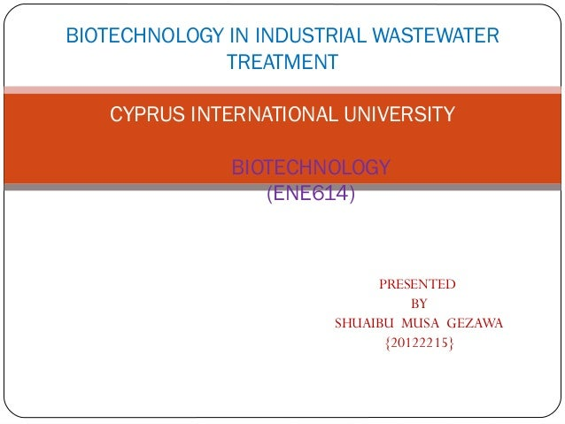 BIOTECHNOLOGY IN INDUSTRIAL WASTEWATER TREATMENT CYPRUS INTERNATIONAL UNIVERSITY BIOTECHNOLOGY (ENE614)  PRESENTED BY SHUA...