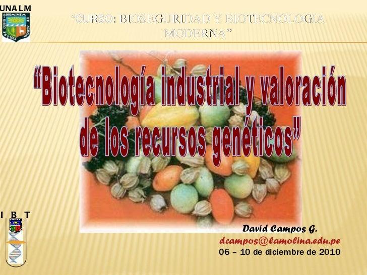 """""""Biotecnología industrial y valoración de los recursos genéticos"""" I  B  T UNALM David Campos G. [email_address] 06 – 10 de..."""