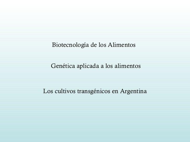 Biotecnología de los Alimentos   Genética aplicada a los alimentos Los cultivos transgénicos en Argentina