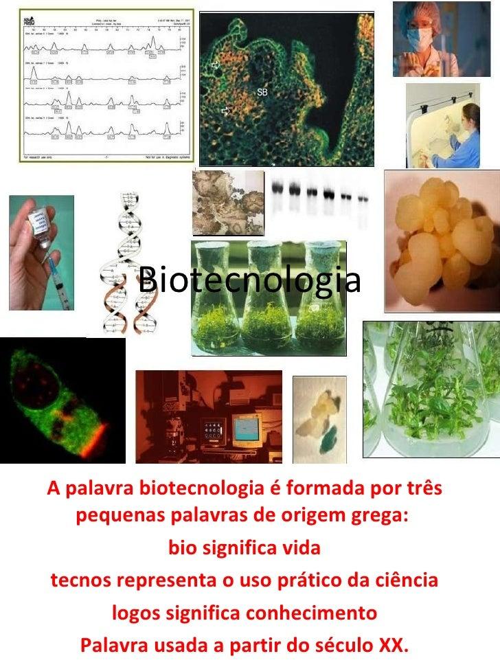 Biotecnologia A palavra biotecnologia é formada por três pequenas palavras de origem grega:  bio significa vida tecnos rep...