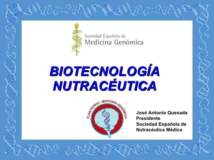 BIOTECNOLOGÍA NUTRACÉUTICA José Antonio Quesada Presidente Sociedad Española de Nutracéutica Médica