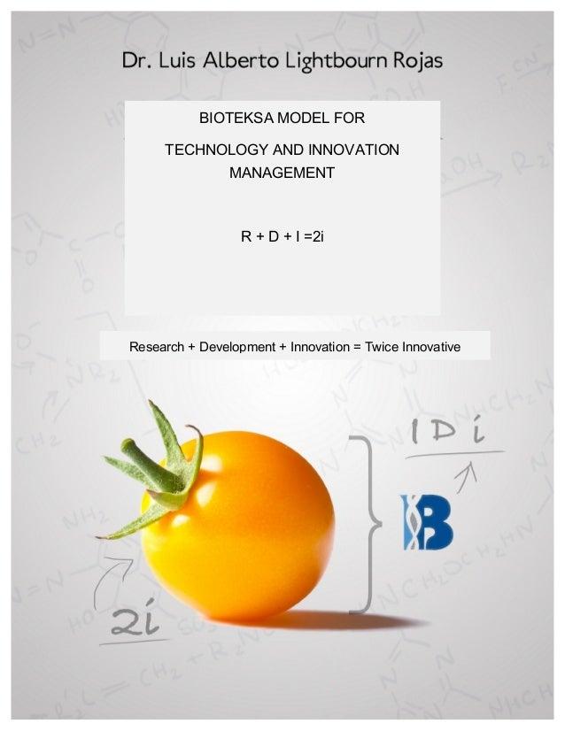 BIOTEKSA MODEL FOR TECHNOLOGY AND INNOVATION MANAGEMENT R + D + I =2i Research + Development + Innovation = Twice Innova...