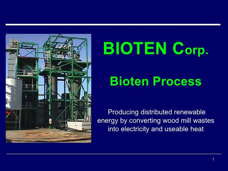 BIOTEN C orp. Bioten Process Producing distributed renewable energy by converting wood mill wastes into electricity and us...