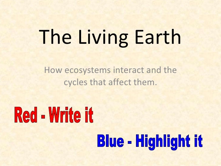 The Living Earth How ecosystems interact and the cycles that affect them. Red - Write it Blue - Highlight it