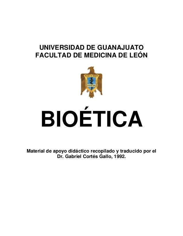 UNIVERSIDAD DE GUANAJUATO   FACULTAD DE MEDICINA DE LEÓN     BIOÉTICAMaterial de apoyo didáctico recopilado y traducido po...