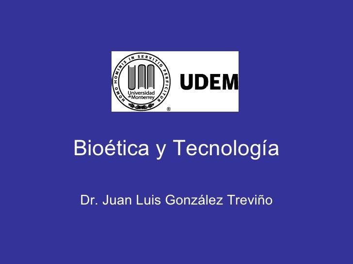 Bio ética y Tecnología Dr. Juan Luis Gonz ález Treviño
