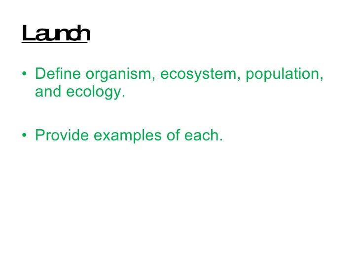 Launch <ul><li>Define organism, ecosystem, population, and ecology.  </li></ul><ul><li>Provide examples of each. </li></ul>