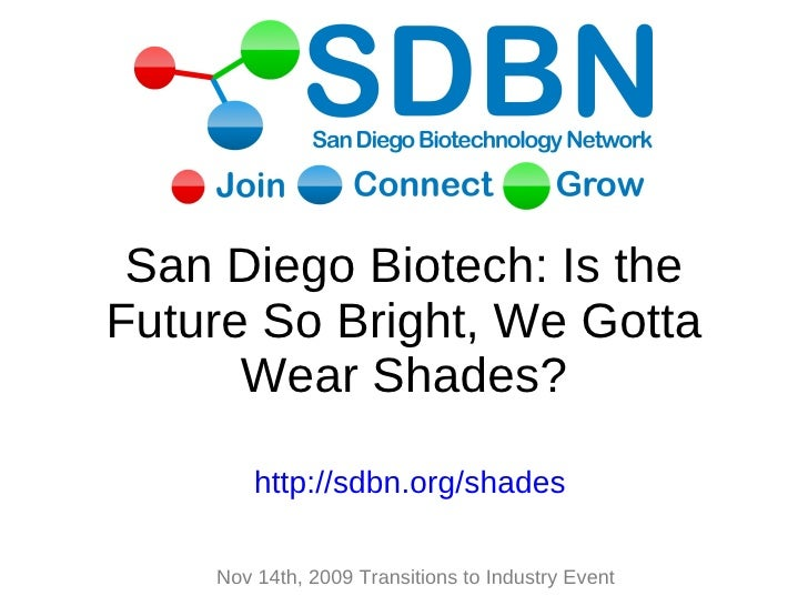 San Diego Biotech: Is the Future So Bright, We Gotta Wear Shades? Feb 1 st , 2010 BioToasters Open House http://sdbn.org/s...