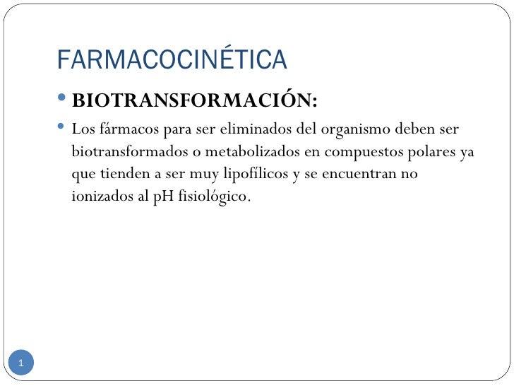 FARMACOCINÉTICA     BIOTRANSFORMACIÓN:     Los fármacos para ser eliminados del organismo deben ser      biotransformado...