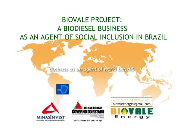 BIOVALE PROJECT:A BIODIESEL BUSINESSAS AN AGENT OF SOCIAL INCLUSION IN BRAZILwww.biovale.teiaslive.netbiovaleenergia@gmail...