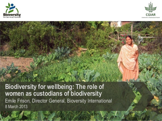Biodiversity for wellbeing: The role ofwomen as custodians of biodiversityEmile Frison, Director General, Bioversity Inter...