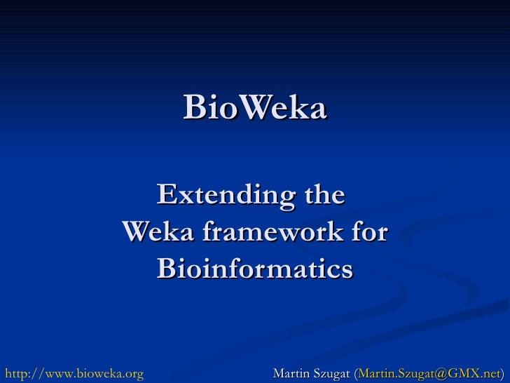 BioWeka Extending the  Weka framework for Bioinformatics Martin Szugat ( [email_address] ) http:// www.bioweka.org