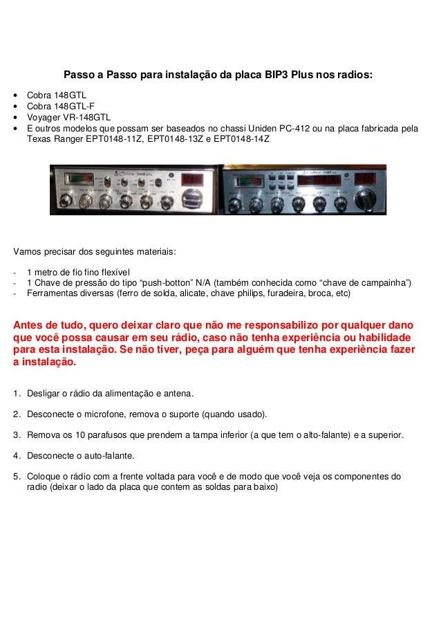 Passo a Passo para instalação da placa BIP3 Plus nos radios:•   Cobra 148GTL•   Cobra 148GTL-F•   Voyager VR-148GTL•   E o...