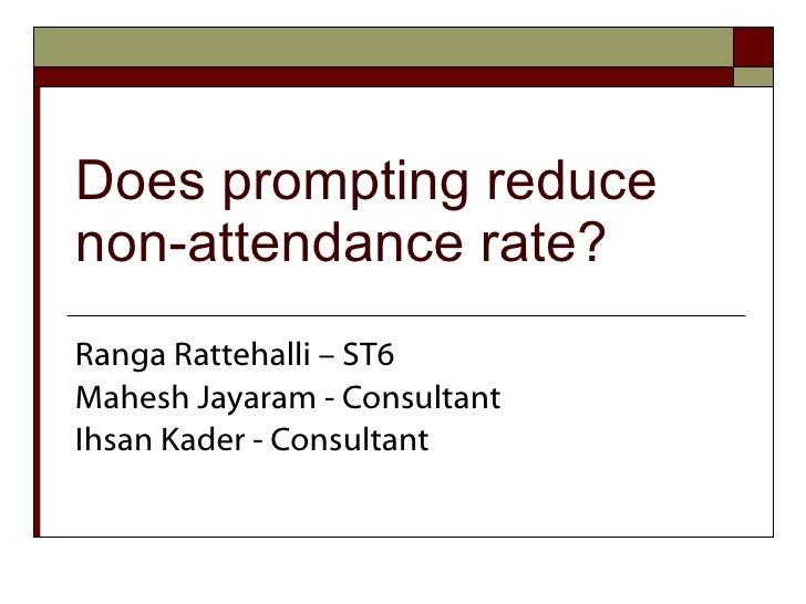 Does prompting reduce non-attendance rate? Ranga Rattehalli – ST6 Mahesh Jayaram - Consultant Ihsan Kader - Consultant