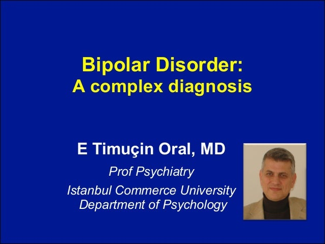 Bipolar Disorder: A complex diagnosis E Timuçin Oral, MD Prof Psychiatry Istanbul Commerce University Department of Psych...