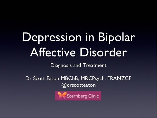 Depression in Bipolar Affective Disorder Diagnosis and Treatment Dr Scott Eaton MBChB, MRCPsych, FRANZCP @drscotteaton