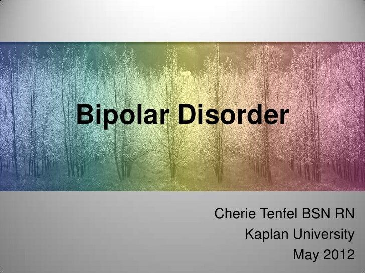 Bipolar Disorder          Cherie Tenfel BSN RN              Kaplan University                      May 2012