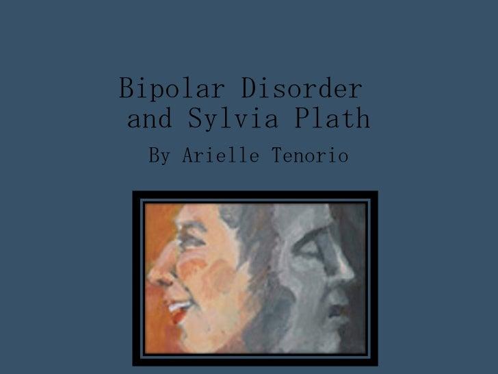 Bipolar Disorder  and Sylvia Plath By Arielle Tenorio
