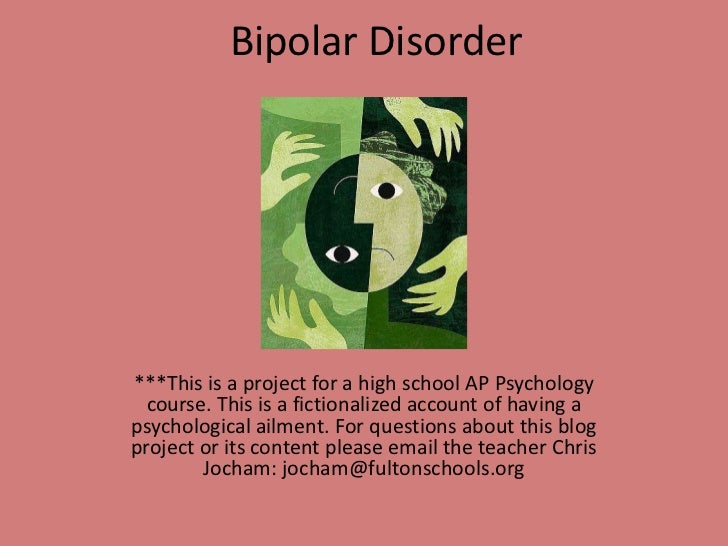 Bipolar Disorder<br />***This is a project for a high school AP Psychology course. This is a fictionalized account of havi...