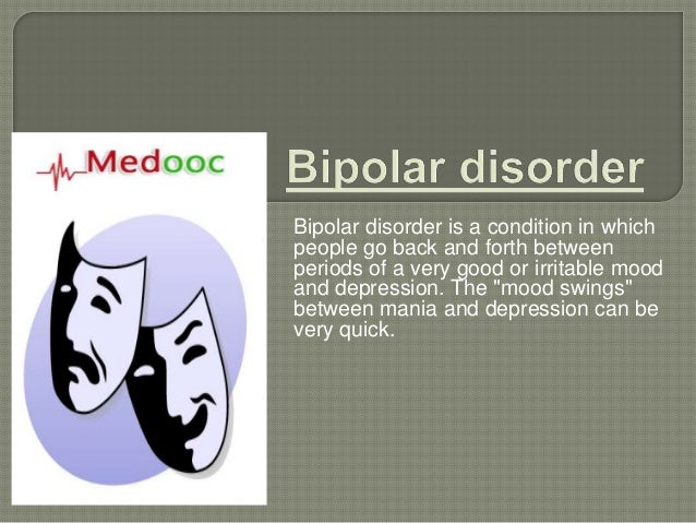 Bipolar disorder is a condition in whichpeople go back and forth betweenperiods of a very good or irritable moodand depres...