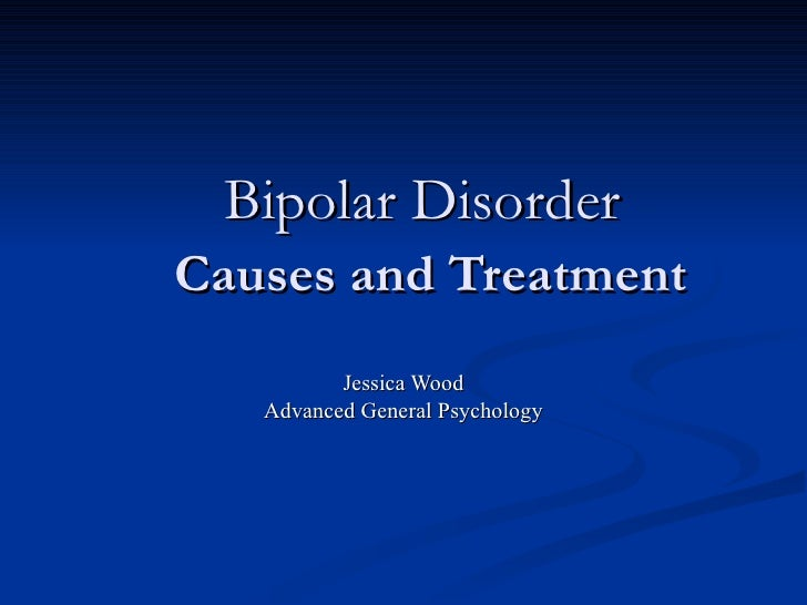 Bipolar Disorder   Causes and Treatment Jessica Wood Advanced General Psychology