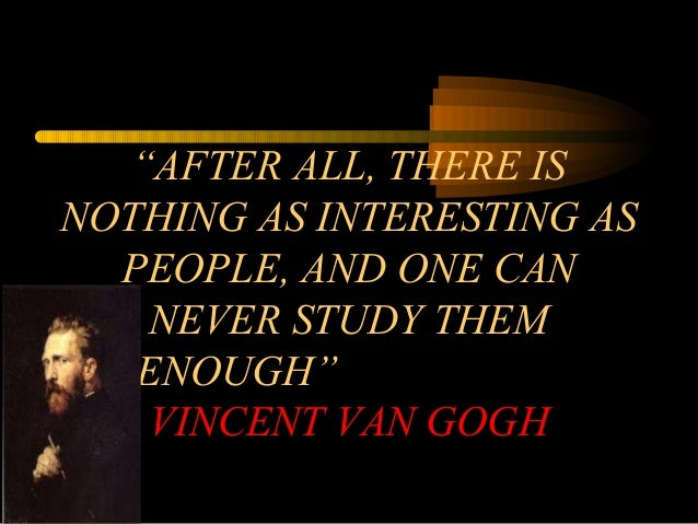 """AFTER ALL, THERE IS NOTHING AS INTERESTING AS PEOPLE, AND ONE CAN NEVER STUDY THEM ENOUGH"" VINCENT VAN GOGH"