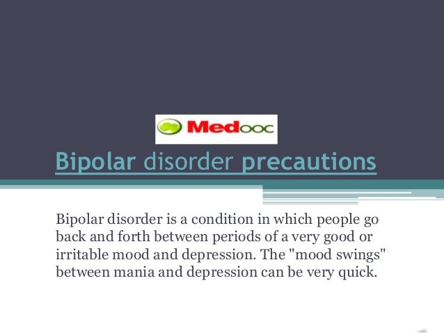 Bipolar disorder precautionsBipolar disorder is a condition in which people goback and forth between periods of a very goo...