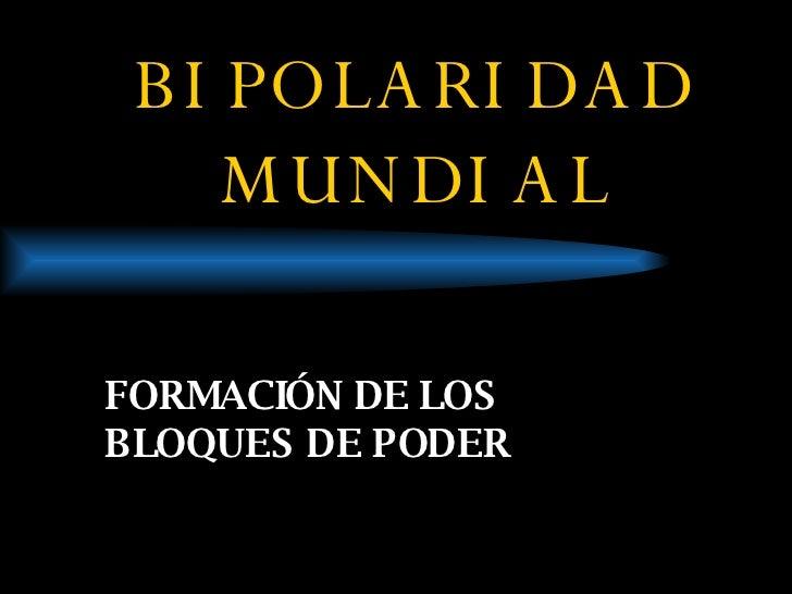 BIPOLARIDAD MUNDIAL FORMACIÓN DE LOS BLOQUES DE PODER