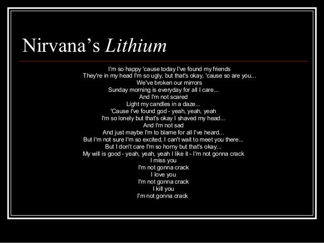 Nirvana's Lithium I'm so happy 'cause today I've found my friends They're in my head I'm so ugly, but that's okay, 'cause ...