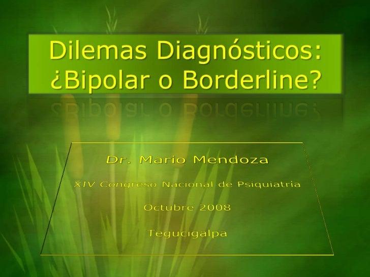 Dilemas Diagnósticos:¿Bipolar o Borderline?<br />Dr. Mario Mendoza<br />XIV Congreso Nacional de Psiquiatría<br />Octubre ...