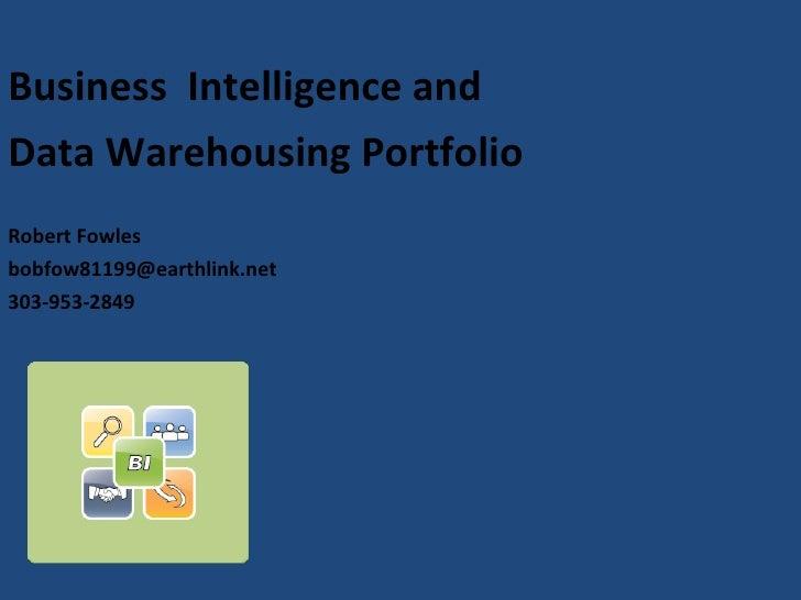 <ul><li>Business  Intelligence and  </li></ul><ul><li>Data Warehousing Portfolio </li></ul><ul><li>Robert Fowles </li></ul...