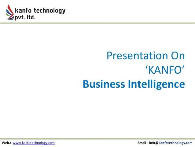 Presentation On 'KANFO' Business Intelligence  Web.: www.kanfotechnology.com  Email.: info@kanfotechnology.com
