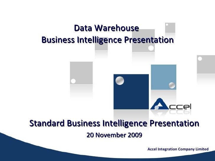 Data Warehouse  Business Intelligence Presentation Standard Business Intelligence Presentation 20 November 2009 Accel Inte...