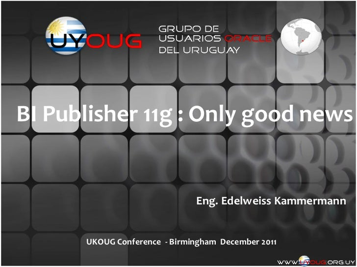 BI Publisher 11g : Only good news                              Eng. Edelweiss Kammermann      UKOUG Conference - Birmingha...