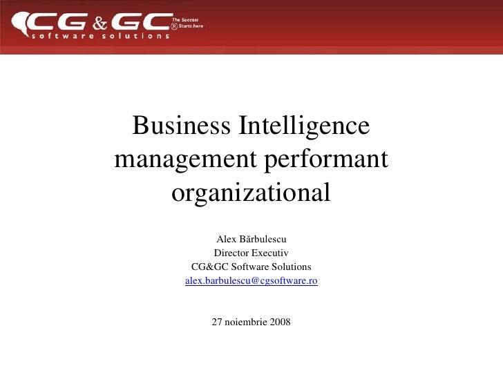 Business Intelligence management performant organizational<br />Alex Bărbulescu <br />Director Executiv <br />CG&GC Softwa...