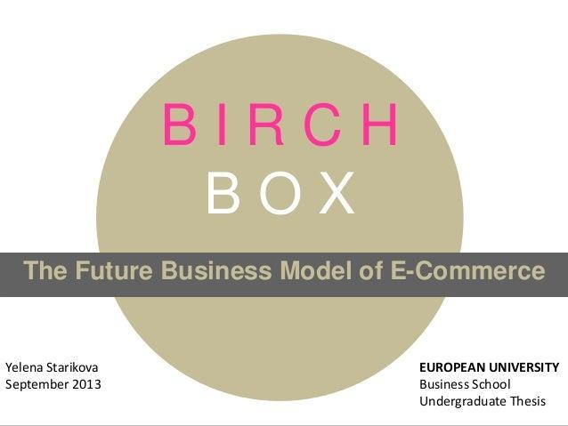 B I R C H B O X The Future Business Model of E-Commerce Yelena Starikova September 2013 EUROPEAN UNIVERSITY Business Schoo...
