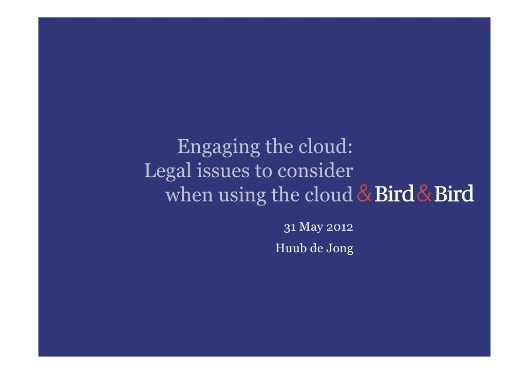 Engaging the cloud:Legal issues to consider  when using the cloud                31 May 2012               Huub de Jong