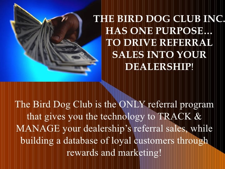 THE BIRD DOG CLUB INC. HAS ONE PURPOSE… TO DRIVE REFERRAL SALES INTO YOUR DEALERSHIP ! The Bird Dog Club is the ONLY refer...