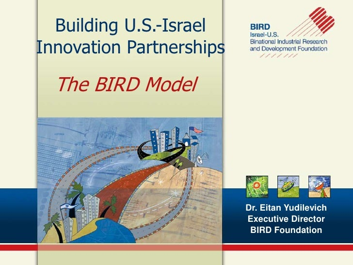 Building U.S.-IsraelInnovation Partnerships  The BIRD Model                          Dr. Eitan Yudilevich                 ...