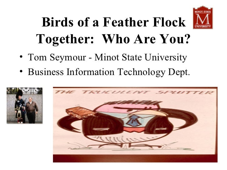 Birds of a Feather Flock   Together: Who Are You?• Tom Seymour - Minot State University• Business Information Technology D...