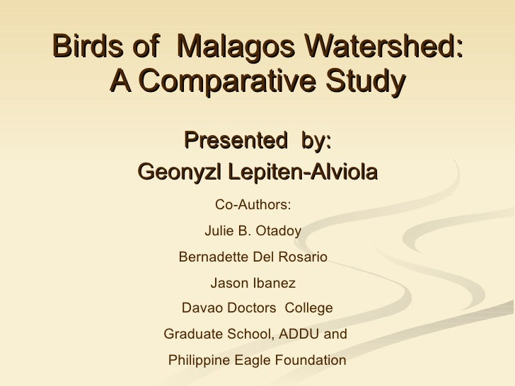 Birds of  Malagos Watershed: A Comparative Study Presented  by: Geonyzl Lepiten-Alviola Co-Authors: Julie B. Otadoy Bernad...