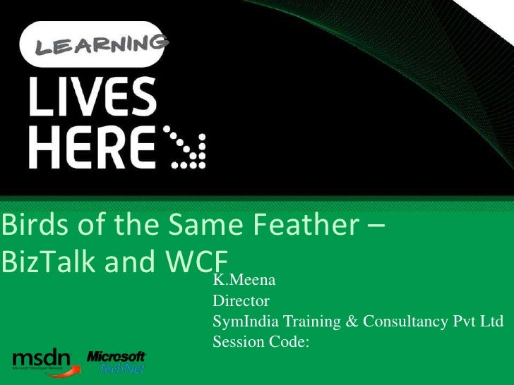 Birds of the Same Feather – BizTalk and WCFK.Meena               Director               SymIndia Training & Consultancy Pv...