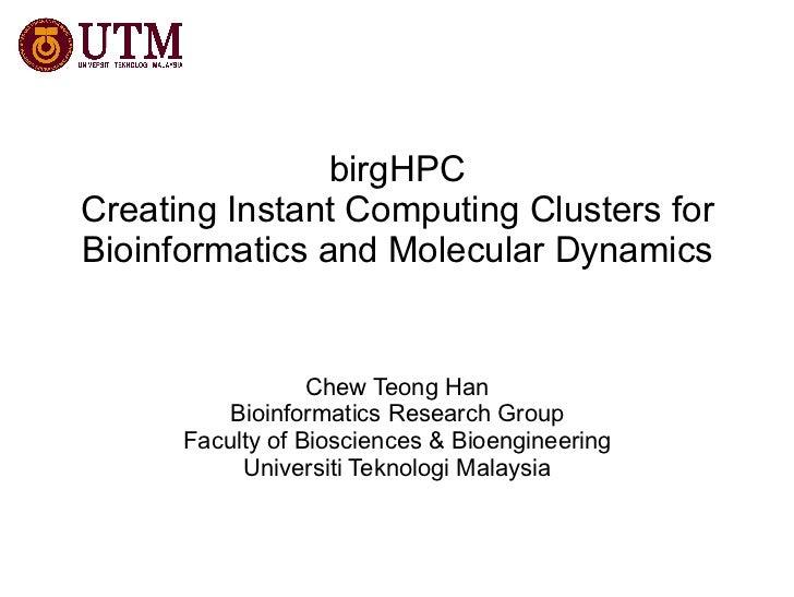 birgHPC Creating Instant Computing Clusters for Bioinformatics and Molecular Dynamics Chew Teong Han Bioinformatics Resear...