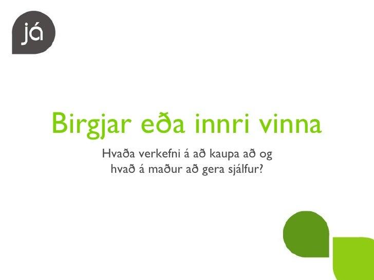 Birgjar eða innri vinna <ul><li>Hvaða verkefni á að kaupa að og </li></ul><ul><li>hvað á maður að gera sjálfur? </li></ul>